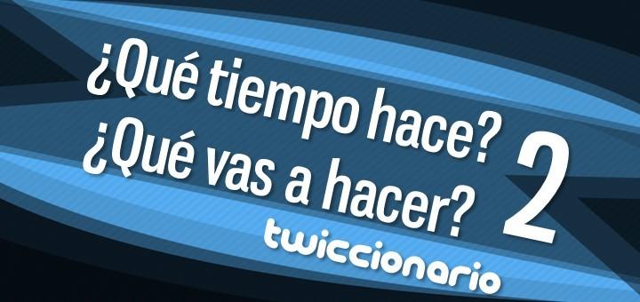 Twiccionario: ¿Qué tiempo hace? ¿Qué vas a hacer? 2