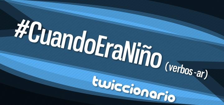 Twiccionario: #CuandoEraNiño (verbos -ar)