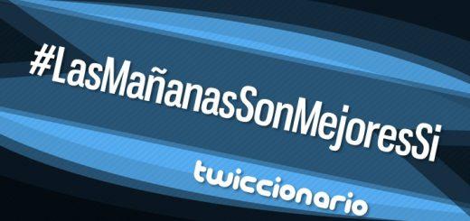 Twiccionario: #LasMañanasSonMejoresSi