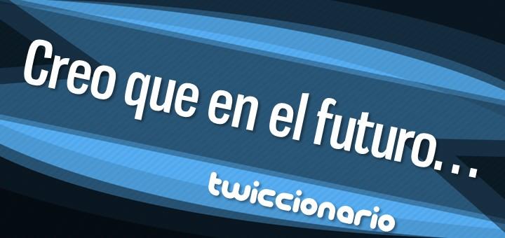 Twiccionario: Creo que en el futuro...