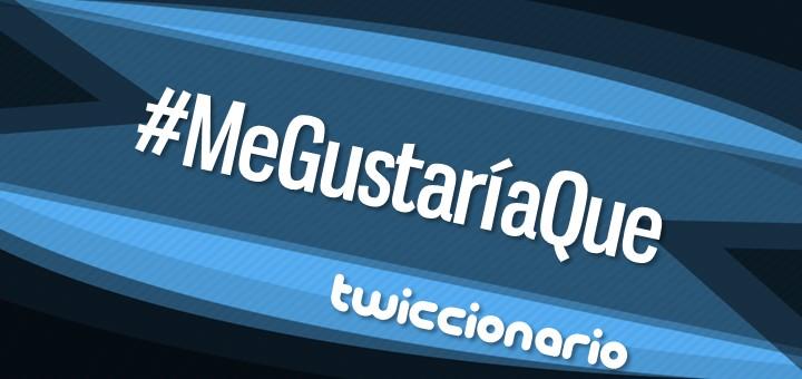 Twiccionario: #MeGustaríaQue