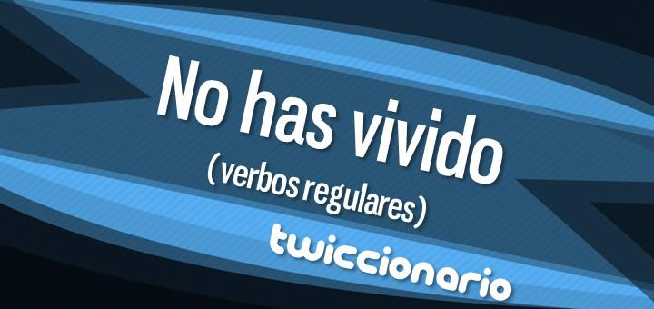 Twiccionario: No has vivido (Verbos regulares)