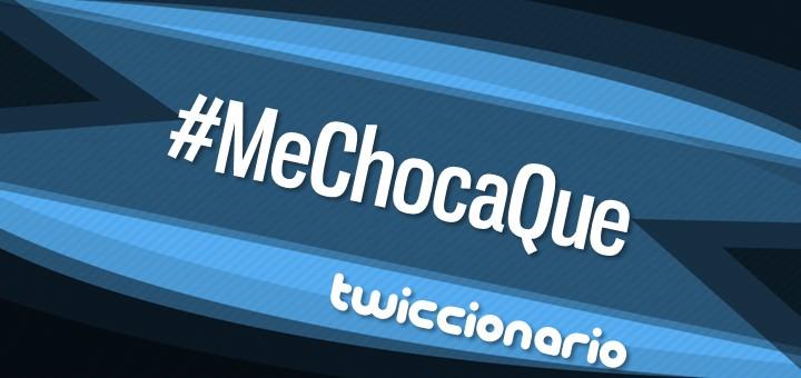 Twiccionario: #MeChocaQue