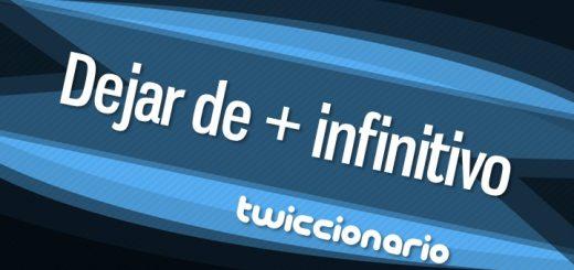 Twiccionario: Dejar de + infinitivo
