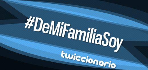 Twiccionario: #DeMiFamiliaSoy