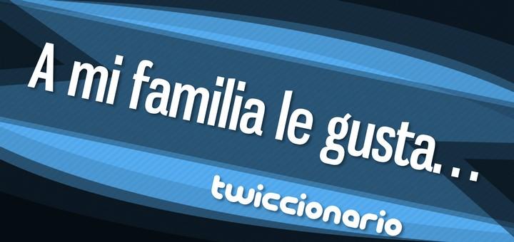 Twiccionario: A mi familia le gusta...