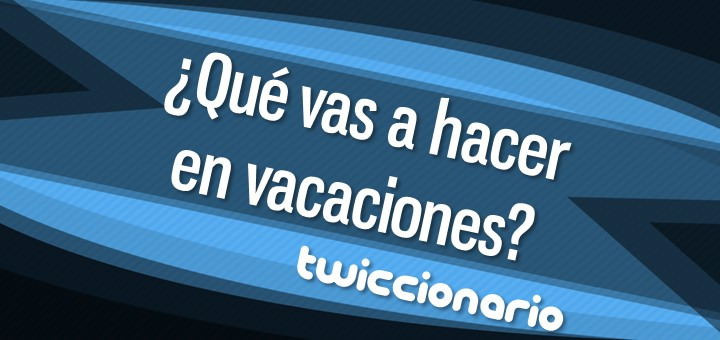 Twiccionario: ¿Qué vas a hacer en vacaciones?