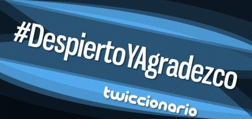 Twiccionario: #DespiertoYAgradezco