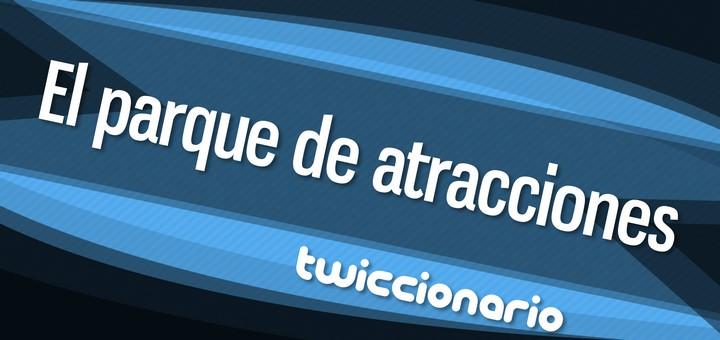 Twiccionario: El parque de atracciones