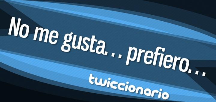 Twiccionario: No me gusta... prefiero...