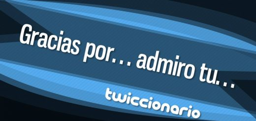 Twiccionario: Gracias por... admiro tu...
