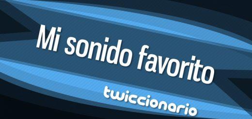 Twiccionario: Mi sonido favorito